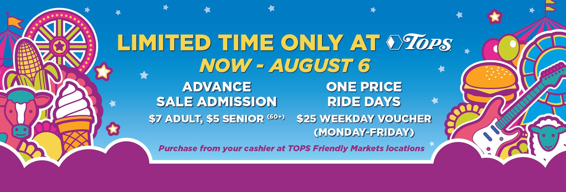 Advance Sale Admission Tickets and One Price Ride Days $25 Weekday Voucher (Mon-Fri) Available at TOPS from July 1 - August 6