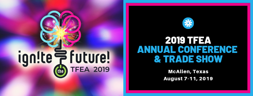 Ignite the Future - 2019 TFEA Annual Conference & Trade Show - August 7-11, 2019 - McAllen, Texas